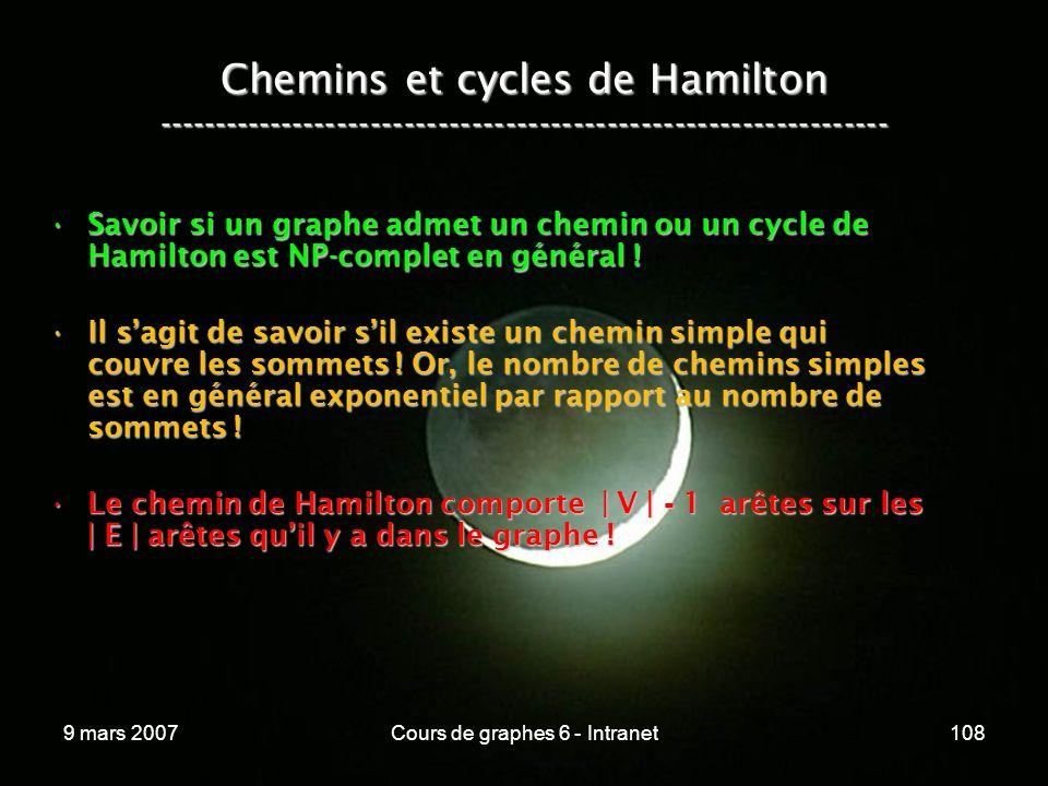 9 mars 2007Cours de graphes 6 - Intranet108 Chemins et cycles de Hamilton ----------------------------------------------------------------- Savoir si un graphe admet un chemin ou un cycle de Hamilton est NP-complet en général !Savoir si un graphe admet un chemin ou un cycle de Hamilton est NP-complet en général .