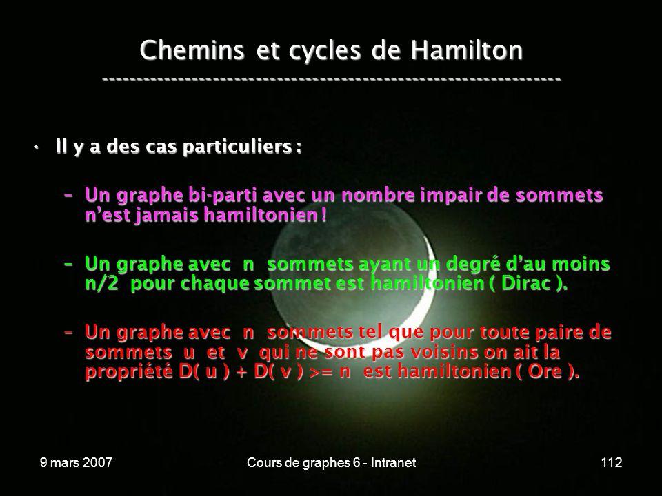9 mars 2007Cours de graphes 6 - Intranet112 Chemins et cycles de Hamilton ----------------------------------------------------------------- Il y a des cas particuliers :Il y a des cas particuliers : –Un graphe bi-parti avec un nombre impair de sommets nest jamais hamiltonien .