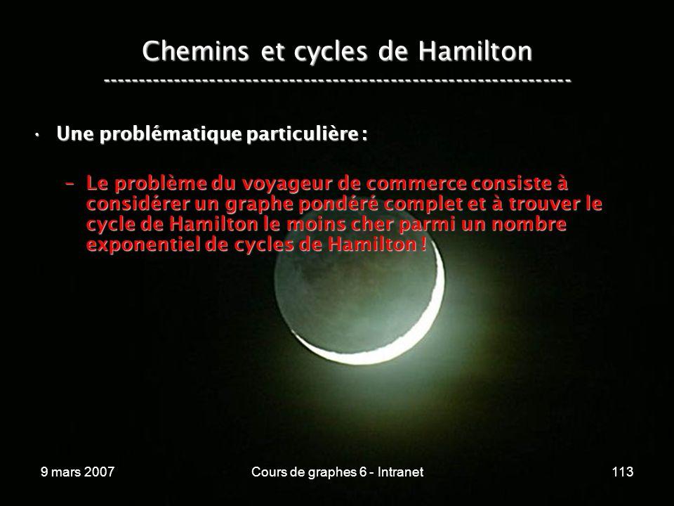 9 mars 2007Cours de graphes 6 - Intranet113 Chemins et cycles de Hamilton ----------------------------------------------------------------- Une problématique particulière :Une problématique particulière : –Le problème du voyageur de commerce consiste à considérer un graphe pondéré complet et à trouver le cycle de Hamilton le moins cher parmi un nombre exponentiel de cycles de Hamilton !