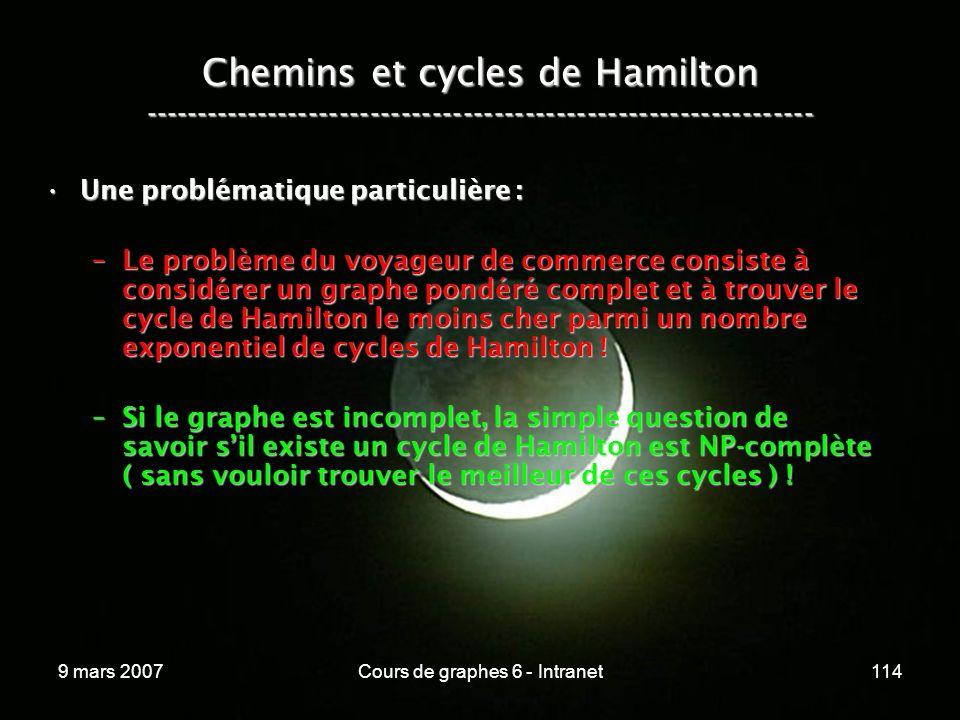 9 mars 2007Cours de graphes 6 - Intranet114 Chemins et cycles de Hamilton ----------------------------------------------------------------- Une problématique particulière :Une problématique particulière : –Le problème du voyageur de commerce consiste à considérer un graphe pondéré complet et à trouver le cycle de Hamilton le moins cher parmi un nombre exponentiel de cycles de Hamilton .