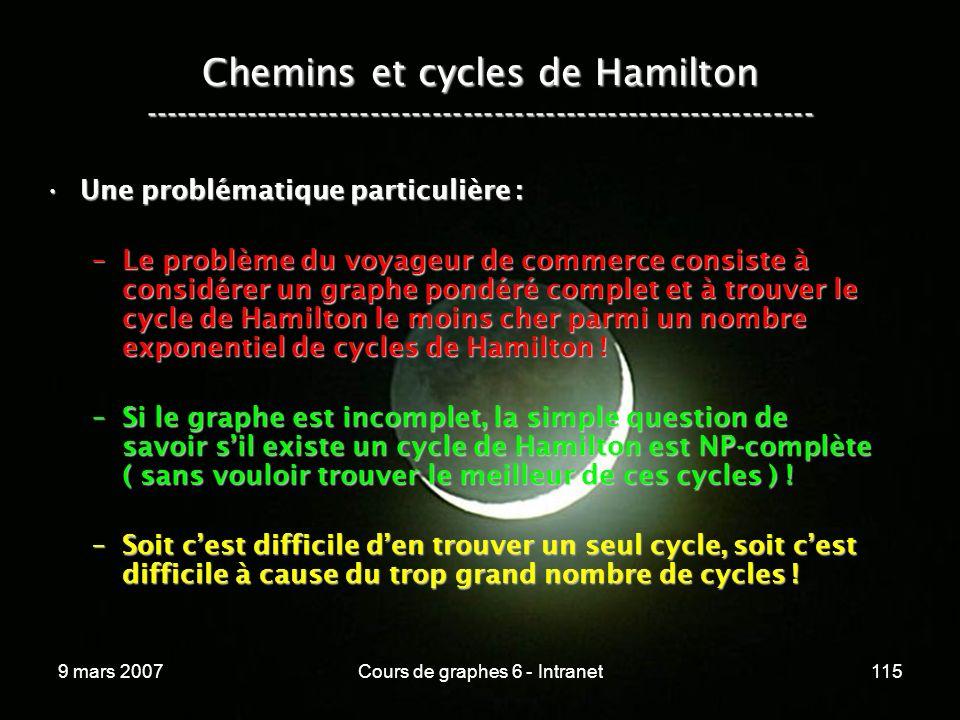 9 mars 2007Cours de graphes 6 - Intranet115 Chemins et cycles de Hamilton ----------------------------------------------------------------- Une problématique particulière :Une problématique particulière : –Le problème du voyageur de commerce consiste à considérer un graphe pondéré complet et à trouver le cycle de Hamilton le moins cher parmi un nombre exponentiel de cycles de Hamilton .
