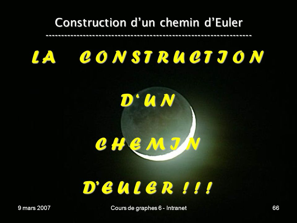 9 mars 2007Cours de graphes 6 - Intranet66 Construction dun chemin dEuler ----------------------------------------------------------------- L A C O N S T R U C T I O N D U N C H E M I N D E U L E R .