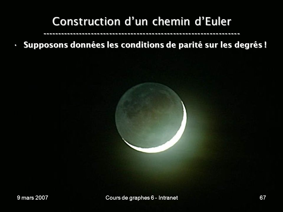 9 mars 2007Cours de graphes 6 - Intranet67 Construction dun chemin dEuler ----------------------------------------------------------------- Supposons données les conditions de parité sur les degrés !Supposons données les conditions de parité sur les degrés !