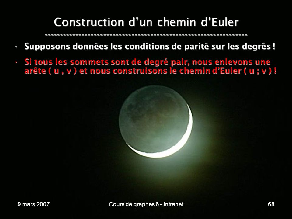 9 mars 2007Cours de graphes 6 - Intranet68 Construction dun chemin dEuler ----------------------------------------------------------------- Supposons données les conditions de parité sur les degrés !Supposons données les conditions de parité sur les degrés .