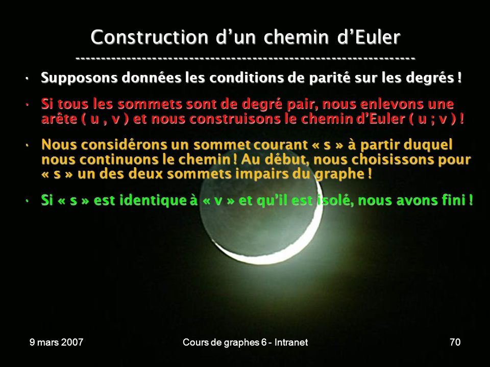 9 mars 2007Cours de graphes 6 - Intranet70 Construction dun chemin dEuler ----------------------------------------------------------------- Supposons données les conditions de parité sur les degrés !Supposons données les conditions de parité sur les degrés .