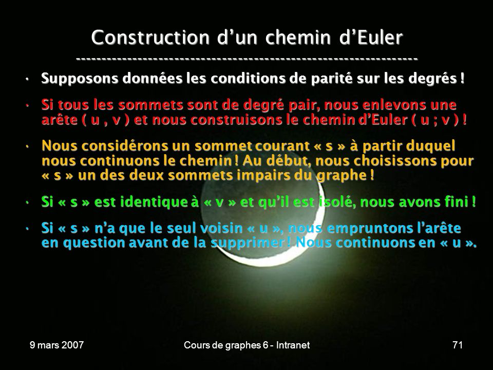 9 mars 2007Cours de graphes 6 - Intranet71 Construction dun chemin dEuler ----------------------------------------------------------------- Supposons données les conditions de parité sur les degrés !Supposons données les conditions de parité sur les degrés .