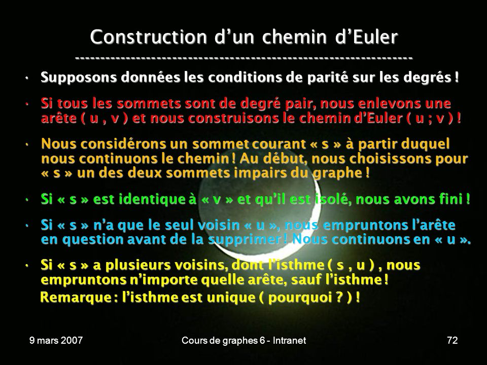 9 mars 2007Cours de graphes 6 - Intranet72 Construction dun chemin dEuler ----------------------------------------------------------------- Supposons données les conditions de parité sur les degrés !Supposons données les conditions de parité sur les degrés .