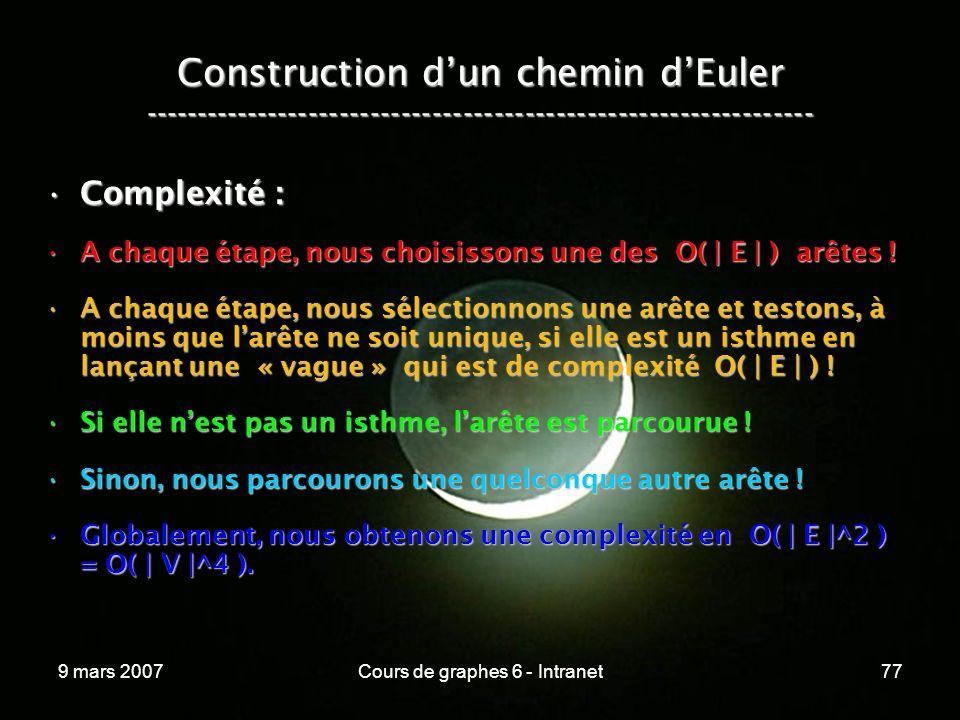 9 mars 2007Cours de graphes 6 - Intranet77 Construction dun chemin dEuler ----------------------------------------------------------------- Complexité :Complexité : A chaque étape, nous choisissons une des O( | E | ) arêtes !A chaque étape, nous choisissons une des O( | E | ) arêtes .