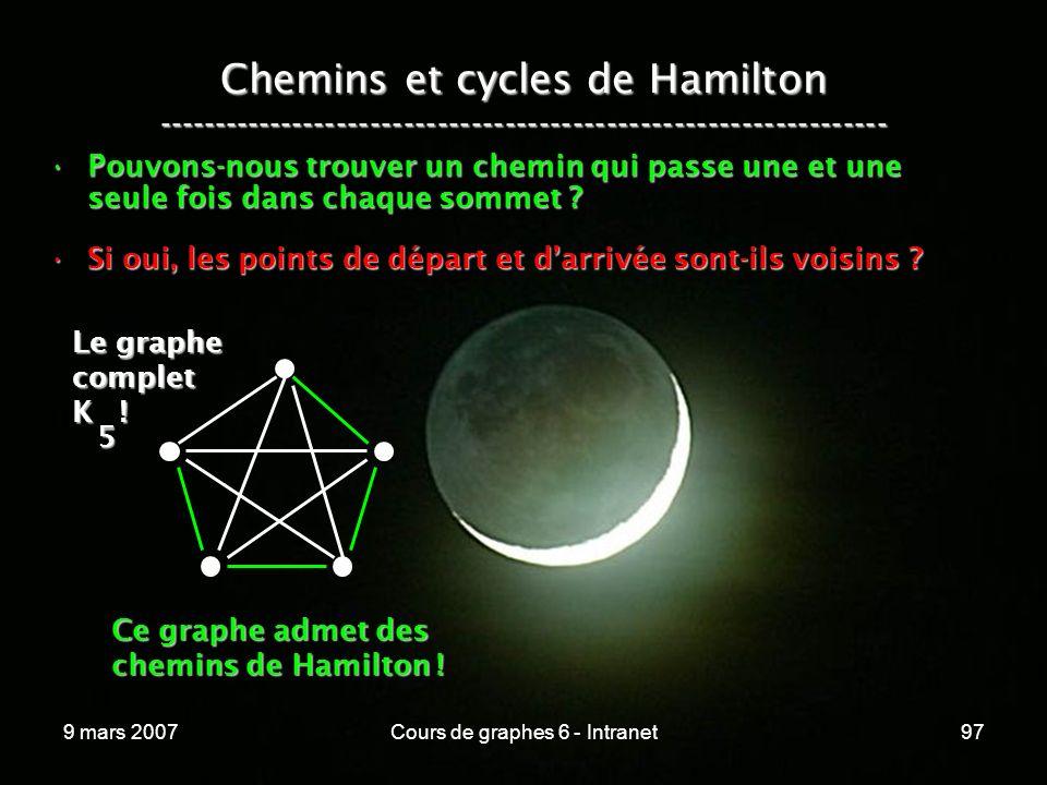 9 mars 2007Cours de graphes 6 - Intranet97 Chemins et cycles de Hamilton ----------------------------------------------------------------- Pouvons-nous trouver un chemin qui passe une et une seule fois dans chaque sommet Pouvons-nous trouver un chemin qui passe une et une seule fois dans chaque sommet .