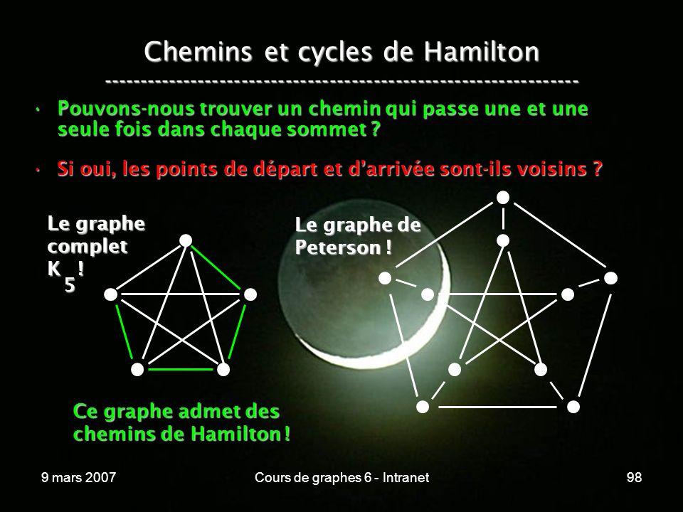 9 mars 2007Cours de graphes 6 - Intranet98 Chemins et cycles de Hamilton ----------------------------------------------------------------- Pouvons-nous trouver un chemin qui passe une et une seule fois dans chaque sommet Pouvons-nous trouver un chemin qui passe une et une seule fois dans chaque sommet .
