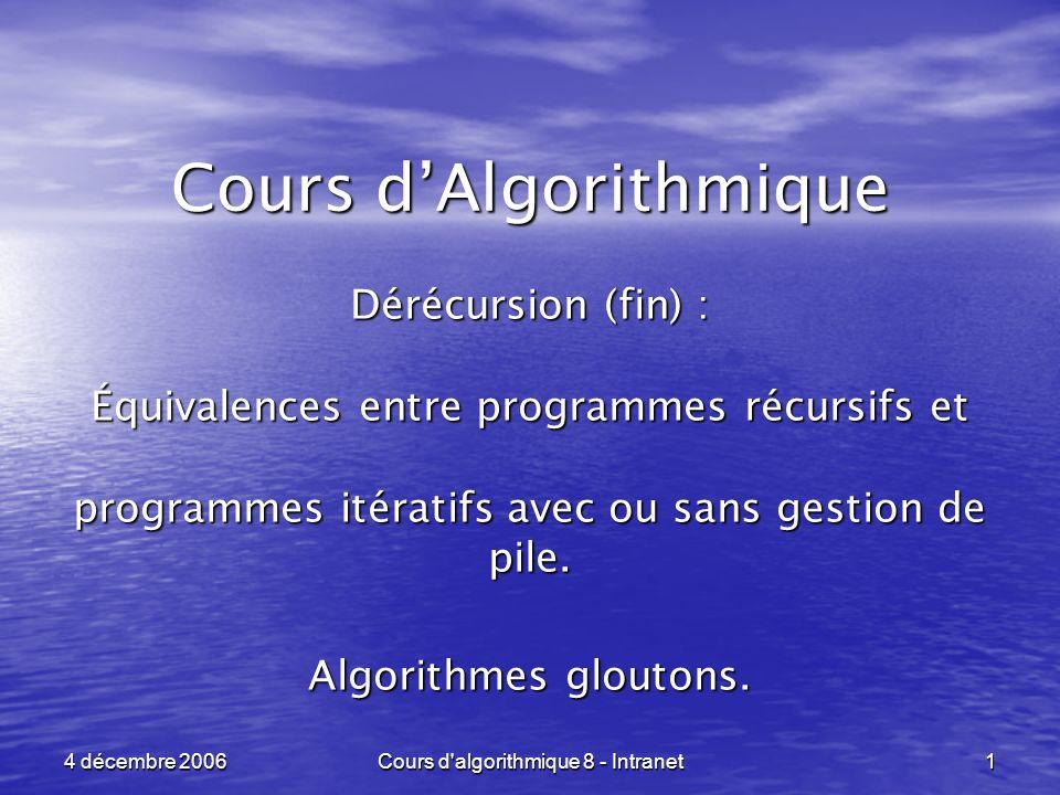 Cours d algorithmique 8 - Intranet 1 4 décembre 2006 Cours dAlgorithmique Dérécursion (fin) : Équivalences entre programmes récursifs et programmes itératifs avec ou sans gestion de pile.