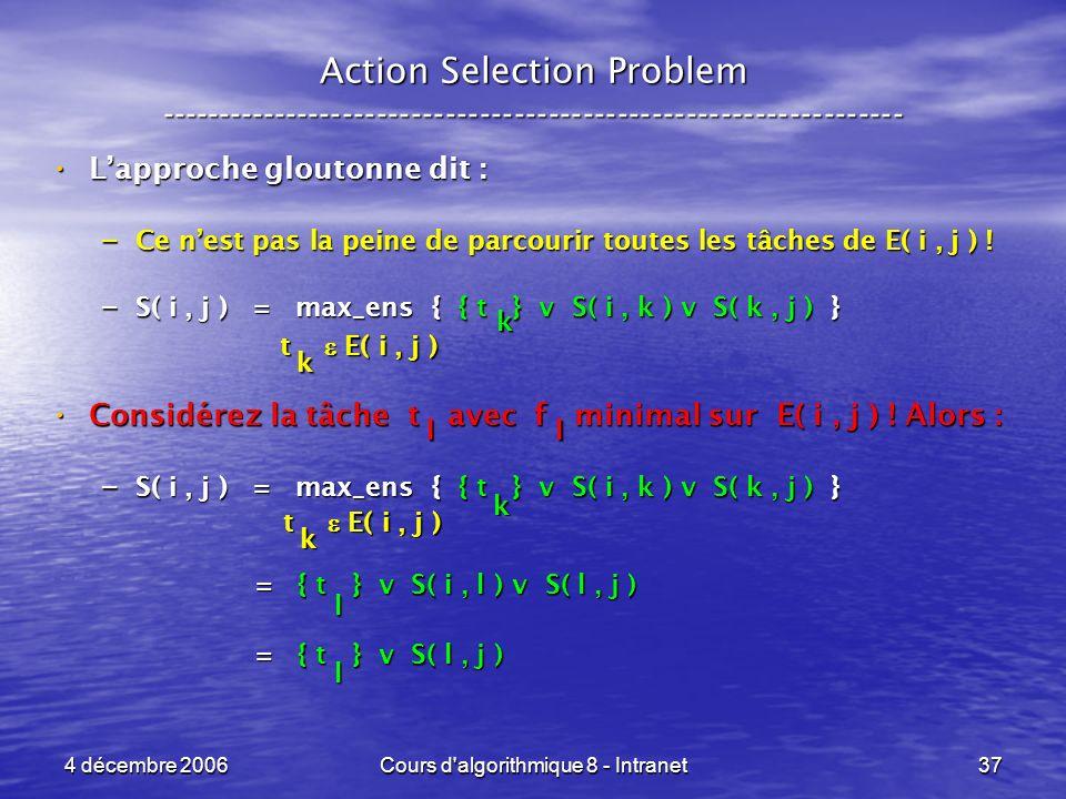 4 décembre 2006Cours d algorithmique 8 - Intranet37 Action Selection Problem ----------------------------------------------------------------- Lapproche gloutonne dit : Lapproche gloutonne dit : – Ce nest pas la peine de parcourir toutes les tâches de E( i, j ) .
