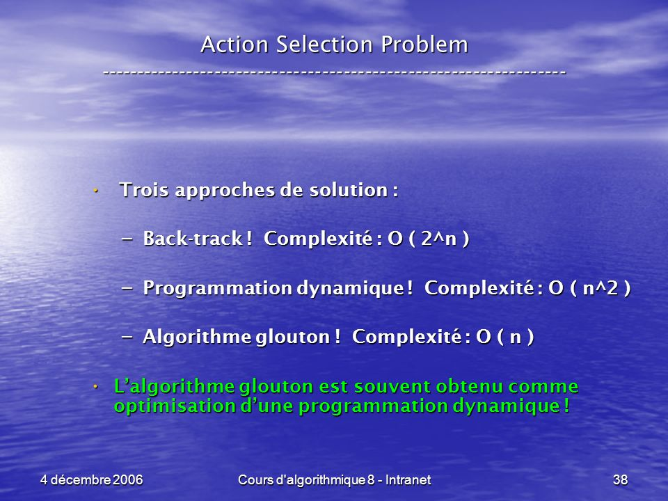 4 décembre 2006Cours d algorithmique 8 - Intranet38 Action Selection Problem ----------------------------------------------------------------- Trois approches de solution : Trois approches de solution : – Back-track .