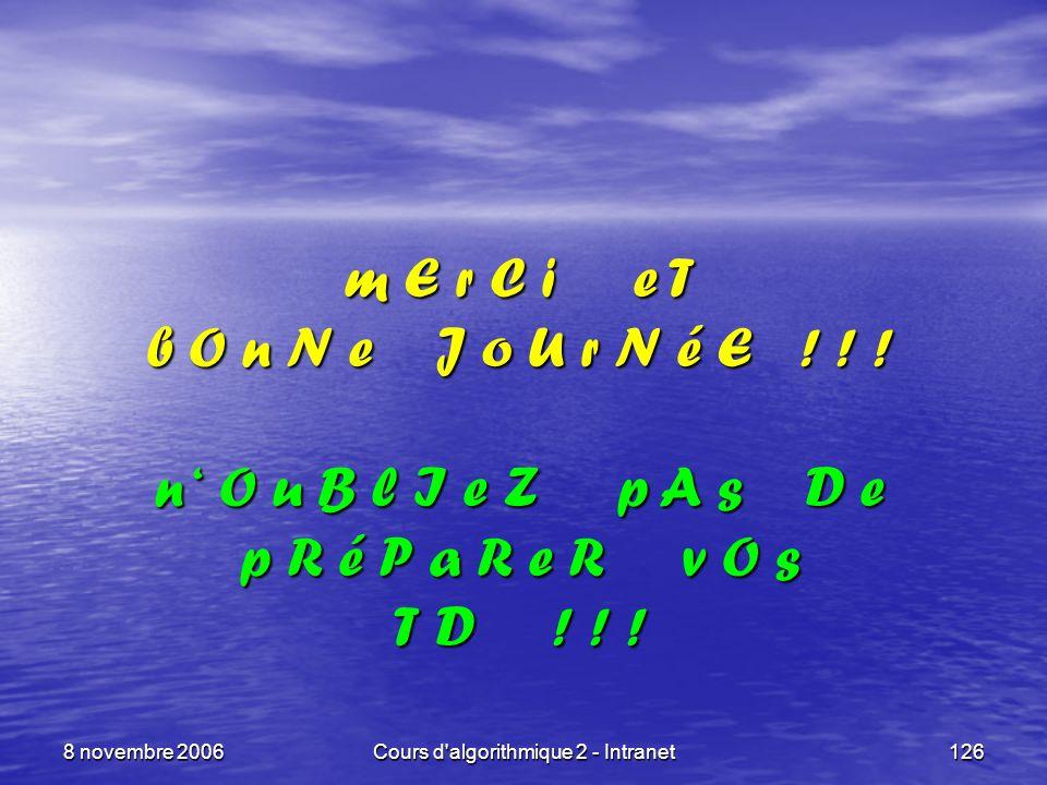 8 novembre 2006Cours d'algorithmique 2 - Intranet126 m E r C i e T b O n N e J o U r N é E ! ! ! n O u B l I e Z p A s D e p R é P a R e R v O s T D !