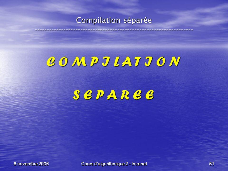 8 novembre 2006Cours d'algorithmique 2 - Intranet51 Compilation séparée ----------------------------------------------------------------- C O M P I L
