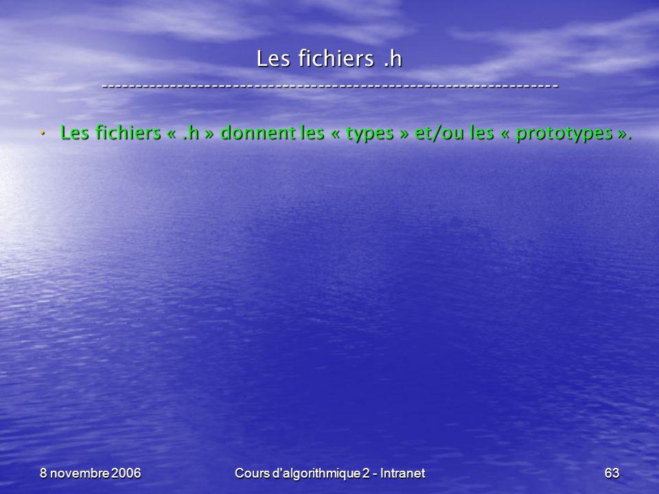 8 novembre 2006Cours d'algorithmique 2 - Intranet63 Les fichiers.h ----------------------------------------------------------------- Les fichiers «.h