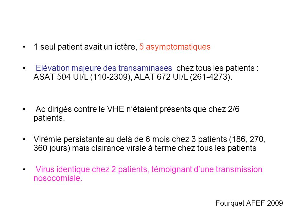 1 seul patient avait un ictère, 5 asymptomatiques Elévation majeure des transaminases chez tous les patients : ASAT 504 UI/L (110-2309), ALAT 672 UI/L