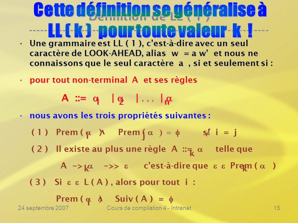 24 septembre 2007Cours de compilation 4 - Intranet15 Définition de LL ( 1 ) ---------------------------------------------------------------- Une grammaire est LL ( 1 ), cest-à-dire avec un seul caractère de LOOK-AHEAD, alias w = a w et nous ne connaissons que le seul caractère a, si et seulement si :Une grammaire est LL ( 1 ), cest-à-dire avec un seul caractère de LOOK-AHEAD, alias w = a w et nous ne connaissons que le seul caractère a, si et seulement si : pour tout non-terminal A et ses règlespour tout non-terminal A et ses règles A ::= | | | A ::= | | | nous avons les trois propriétés suivantes :nous avons les trois propriétés suivantes : ( 1 ) Prem ( ) Prem ( si i = j ( 1 ) Prem ( ) Prem ( si i = j ( 2 ) Il existe au plus une règle A ::= telle que ( 2 ) Il existe au plus une règle A ::= telle que A - > - >> cest-à-dire que Prem ( ) A - > - >> cest-à-dire que Prem ( ) ( 3 ) Si L ( A ), alors pour tout i : ( 3 ) Si L ( A ), alors pour tout i : Prem ( ) Suiv ( A ) = Prem ( ) Suiv ( A ) = 12n v ij / k kk v i