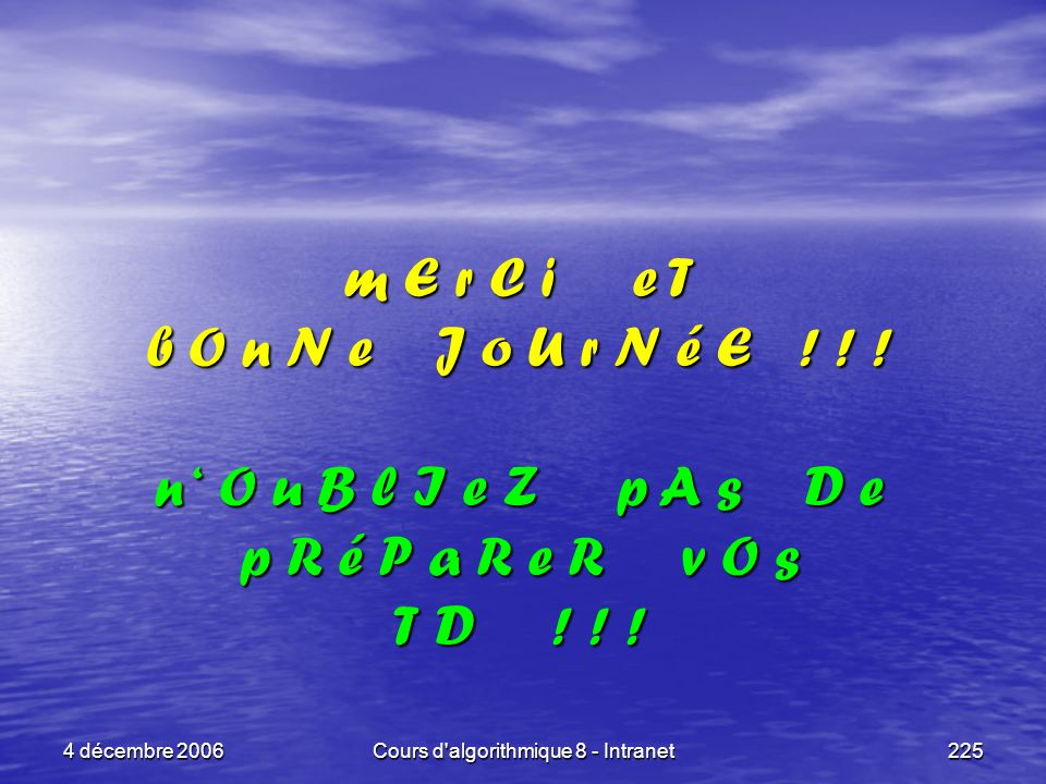 4 décembre 2006Cours d'algorithmique 8 - Intranet225 m E r C i e T b O n N e J o U r N é E ! ! ! n O u B l I e Z p A s D e p R é P a R e R v O s T D !