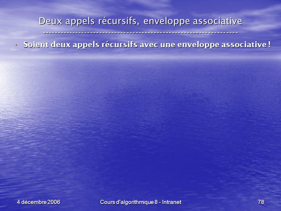 4 décembre 2006Cours d'algorithmique 8 - Intranet78 Deux appels récursifs, enveloppe associative -----------------------------------------------------