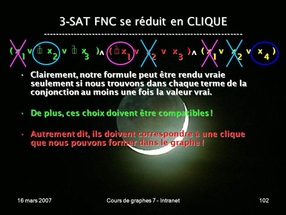 16 mars 2007Cours de graphes 7 - Intranet102 3 - SAT FNC se réduit en CLIQUE ----------------------------------------------------------------- ( x v x v x ) 123 123 v 124 v Clairement, notre formule peut être rendu vraie seulement si nous trouvons dans chaque terme de la conjonction au moins une fois la valeur vrai.Clairement, notre formule peut être rendu vraie seulement si nous trouvons dans chaque terme de la conjonction au moins une fois la valeur vrai.