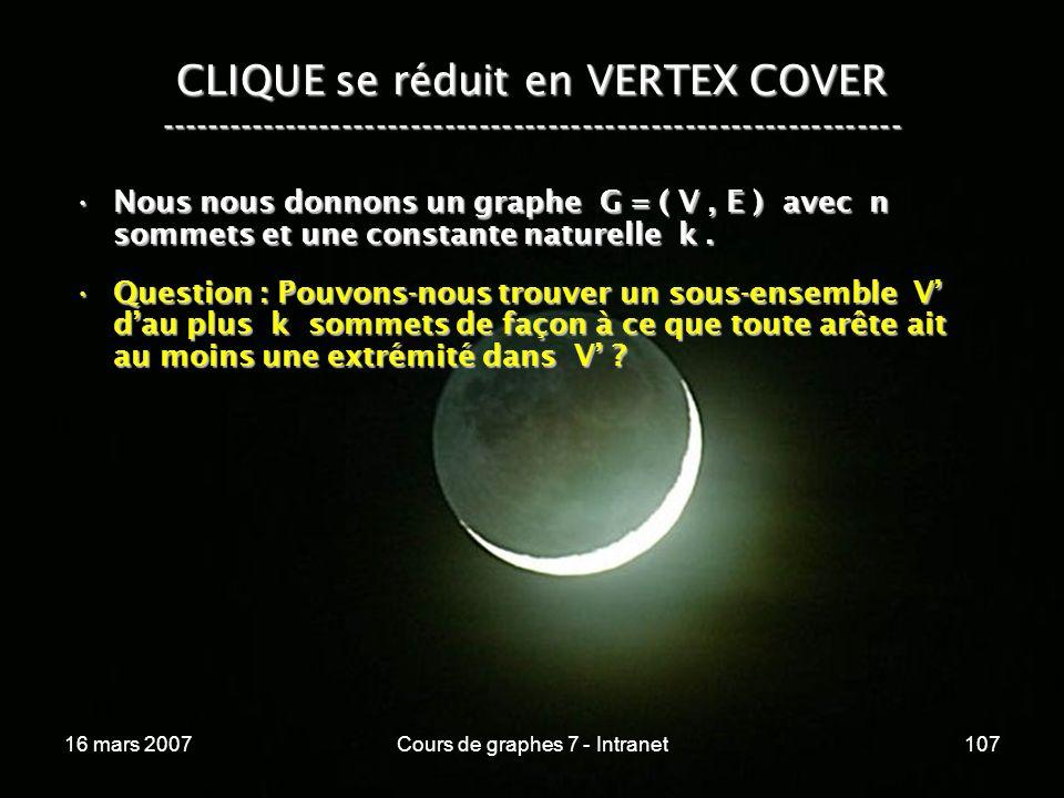 16 mars 2007Cours de graphes 7 - Intranet107 CLIQUE se réduit en VERTEX COVER ----------------------------------------------------------------- Nous nous donnons un graphe G = ( V, E ) avec n sommets et une constante naturelle k.Nous nous donnons un graphe G = ( V, E ) avec n sommets et une constante naturelle k.