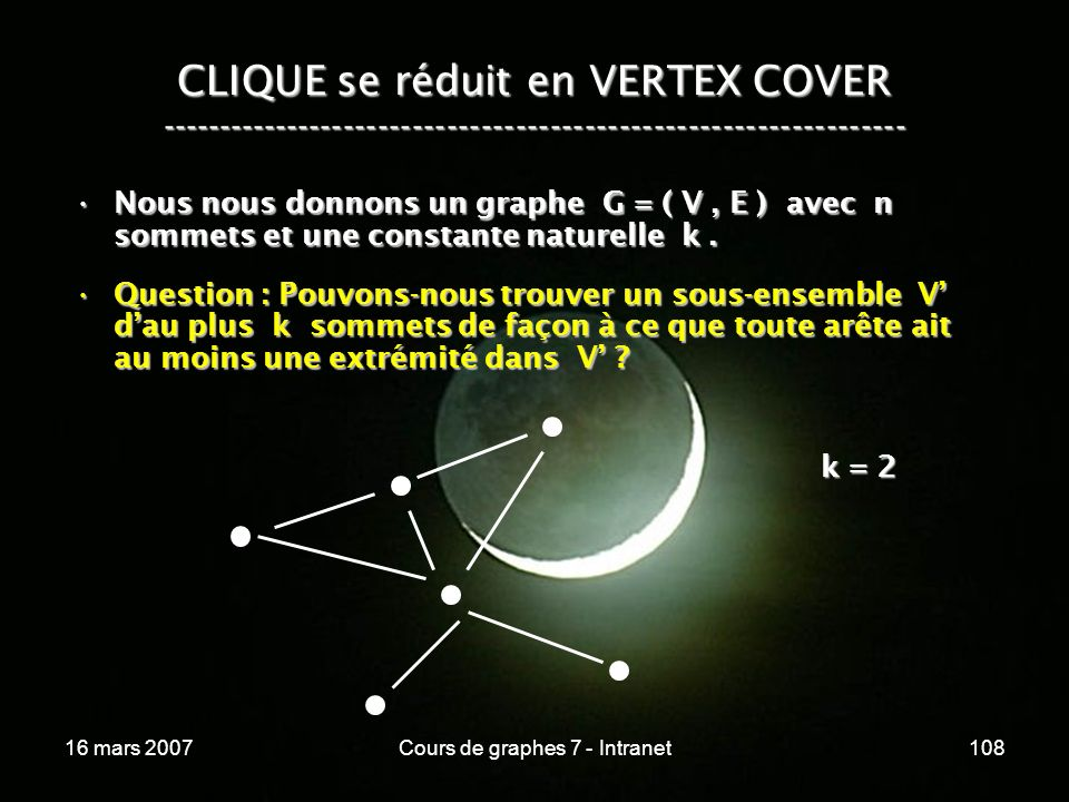 16 mars 2007Cours de graphes 7 - Intranet108 CLIQUE se réduit en VERTEX COVER ----------------------------------------------------------------- Nous nous donnons un graphe G = ( V, E ) avec n sommets et une constante naturelle k.Nous nous donnons un graphe G = ( V, E ) avec n sommets et une constante naturelle k.