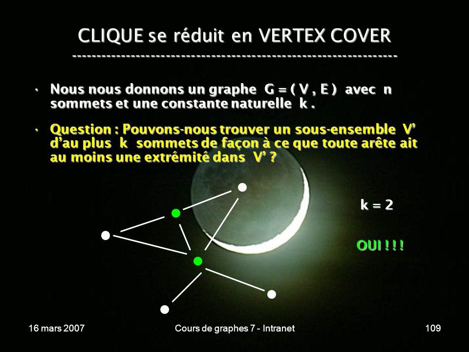 16 mars 2007Cours de graphes 7 - Intranet109 CLIQUE se réduit en VERTEX COVER ----------------------------------------------------------------- Nous nous donnons un graphe G = ( V, E ) avec n sommets et une constante naturelle k.Nous nous donnons un graphe G = ( V, E ) avec n sommets et une constante naturelle k.