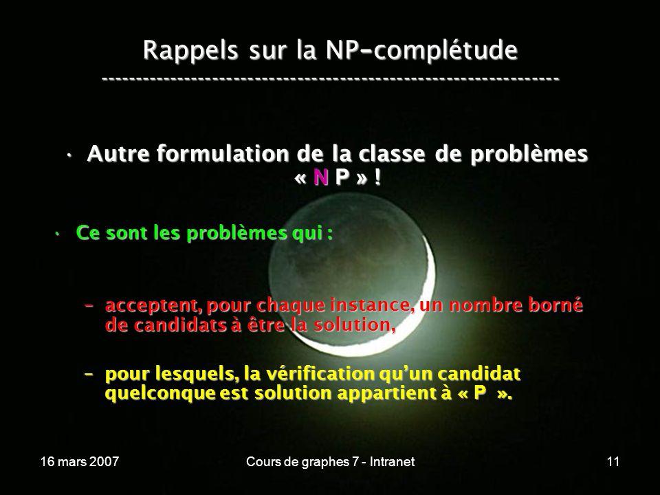 16 mars 2007Cours de graphes 7 - Intranet11 Rappels sur la NP - complétude ----------------------------------------------------------------- Autre formulation de la classe de problèmes « N P » !Autre formulation de la classe de problèmes « N P » .