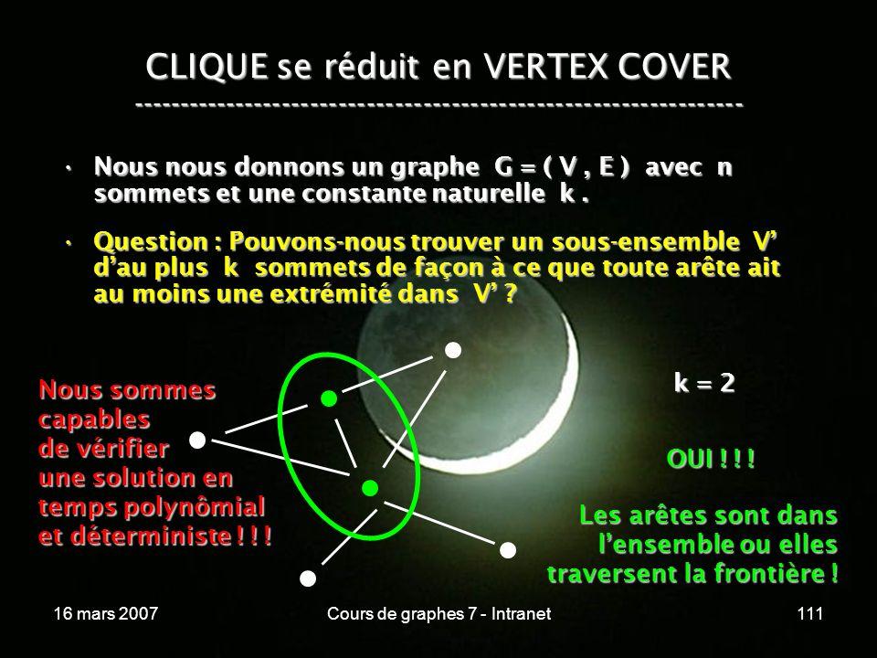 16 mars 2007Cours de graphes 7 - Intranet111 CLIQUE se réduit en VERTEX COVER ----------------------------------------------------------------- Nous nous donnons un graphe G = ( V, E ) avec n sommets et une constante naturelle k.Nous nous donnons un graphe G = ( V, E ) avec n sommets et une constante naturelle k.