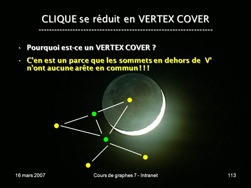 16 mars 2007Cours de graphes 7 - Intranet113 CLIQUE se réduit en VERTEX COVER ----------------------------------------------------------------- Pourquoi est-ce un VERTEX COVER ?Pourquoi est-ce un VERTEX COVER .