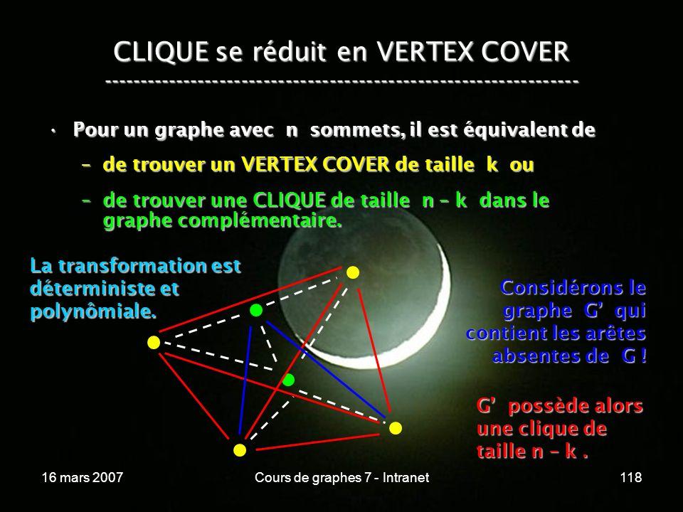 16 mars 2007Cours de graphes 7 - Intranet118 CLIQUE se réduit en VERTEX COVER ----------------------------------------------------------------- Pour un graphe avec n sommets, il est équivalent dePour un graphe avec n sommets, il est équivalent de –de trouver un VERTEX COVER de taille k ou –de trouver une CLIQUE de taille n – k dans le graphe complémentaire.
