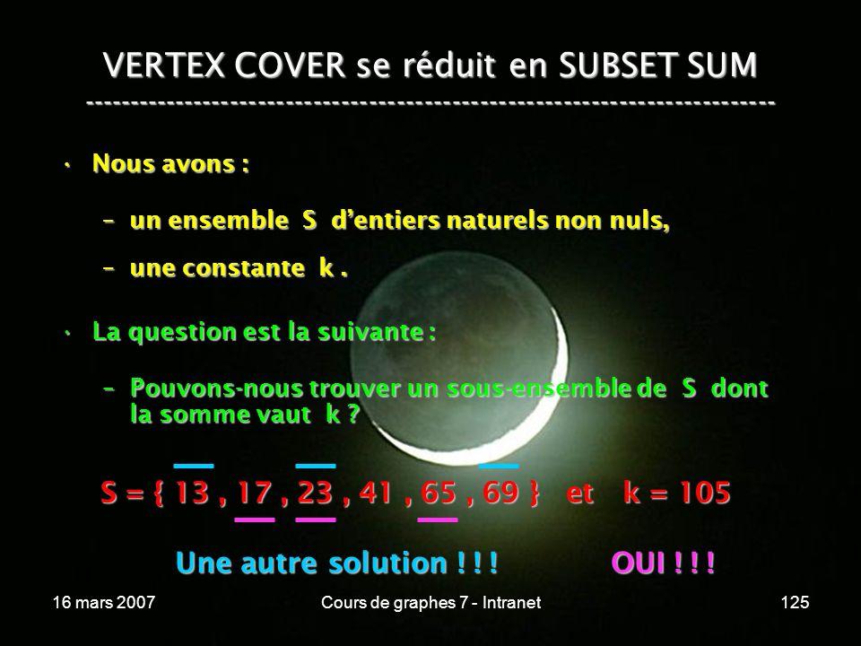 16 mars 2007Cours de graphes 7 - Intranet125 VERTEX COVER se réduit en SUBSET SUM --------------------------------------------------------------------------- Nous avons :Nous avons : –un ensemble S dentiers naturels non nuls, –une constante k.