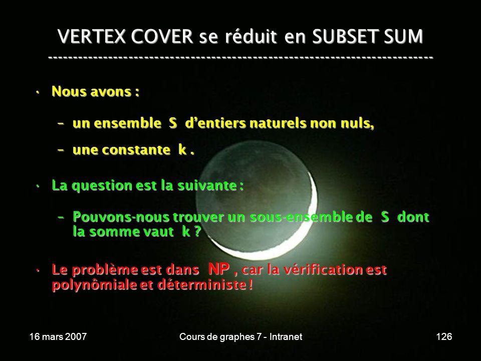 16 mars 2007Cours de graphes 7 - Intranet126 VERTEX COVER se réduit en SUBSET SUM --------------------------------------------------------------------------- Nous avons :Nous avons : –un ensemble S dentiers naturels non nuls, –une constante k.