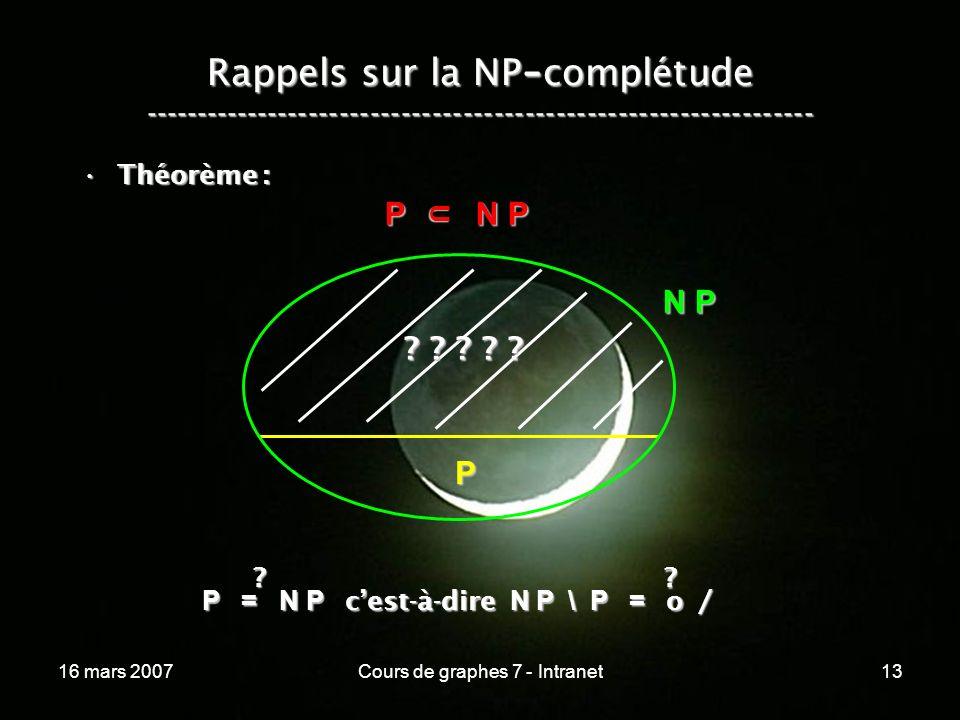 16 mars 2007Cours de graphes 7 - Intranet13 Rappels sur la NP - complétude ----------------------------------------------------------------- Théorème :Théorème : P N P P N P U N P P P = N P cest-à-dire N P \ P = o / .