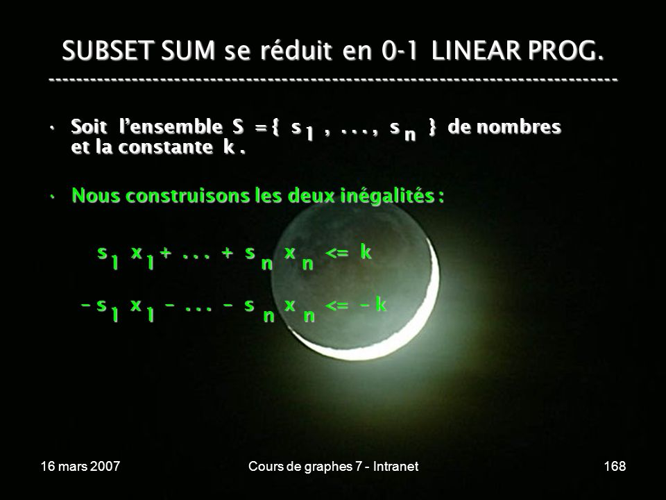 16 mars 2007Cours de graphes 7 - Intranet168 SUBSET SUM se réduit en 0-1 LINEAR PROG. ----------------------------------------------------------------