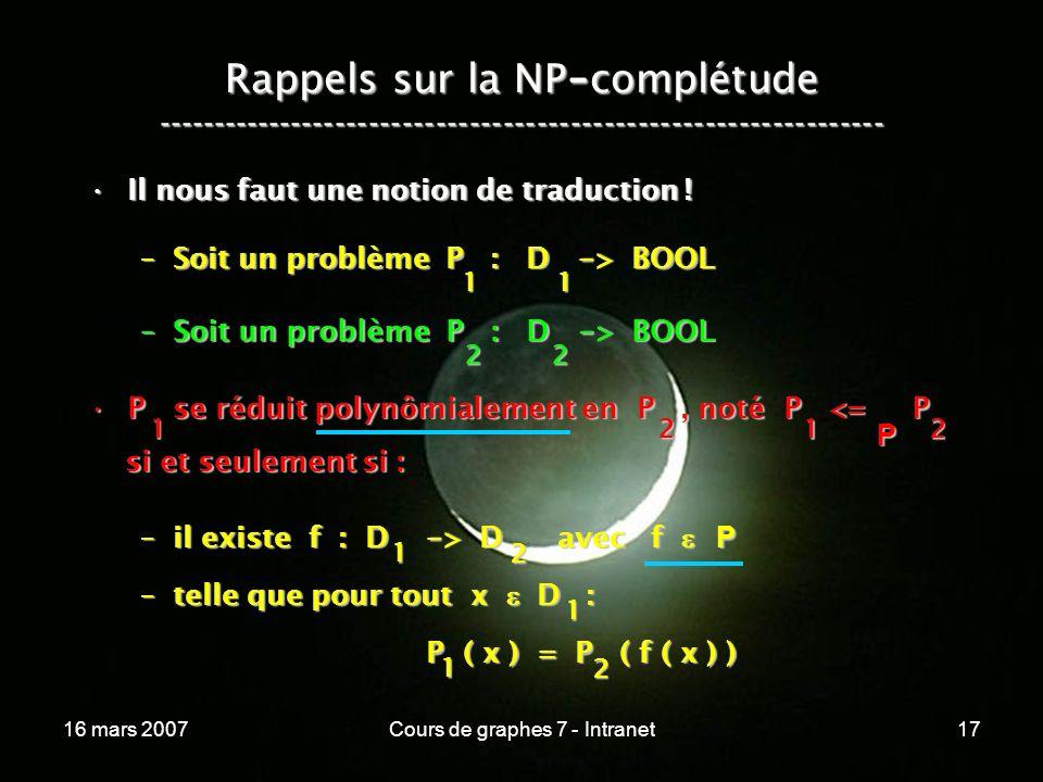 16 mars 2007Cours de graphes 7 - Intranet17 Rappels sur la NP - complétude ----------------------------------------------------------------- Il nous faut une notion de traduction !Il nous faut une notion de traduction .