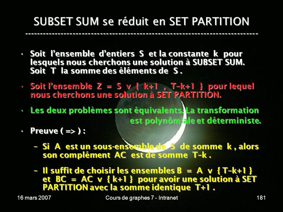 16 mars 2007Cours de graphes 7 - Intranet181 SUBSET SUM se réduit en SET PARTITION ----------------------------------------------------------------------------- Soit lensemble dentiers S et la constante k pour lesquels nous cherchons une solution à SUBSET SUM.