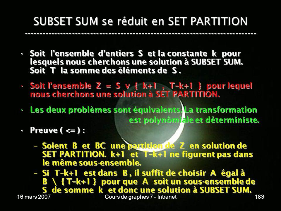 16 mars 2007Cours de graphes 7 - Intranet183 SUBSET SUM se réduit en SET PARTITION ----------------------------------------------------------------------------- Soit lensemble dentiers S et la constante k pour lesquels nous cherchons une solution à SUBSET SUM.