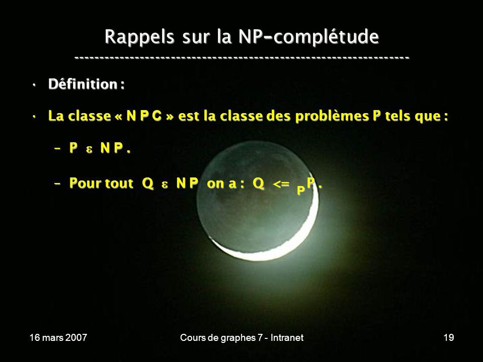 16 mars 2007Cours de graphes 7 - Intranet19 Rappels sur la NP - complétude ----------------------------------------------------------------- Définition :Définition : La classe « N P C » est la classe des problèmes P tels que :La classe « N P C » est la classe des problèmes P tels que : –P N P.