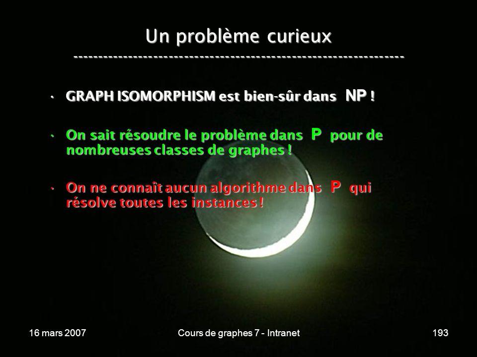16 mars 2007Cours de graphes 7 - Intranet193 Un problème curieux ----------------------------------------------------------------- GRAPH ISOMORPHISM est bien-sûr dans NP !GRAPH ISOMORPHISM est bien-sûr dans NP .