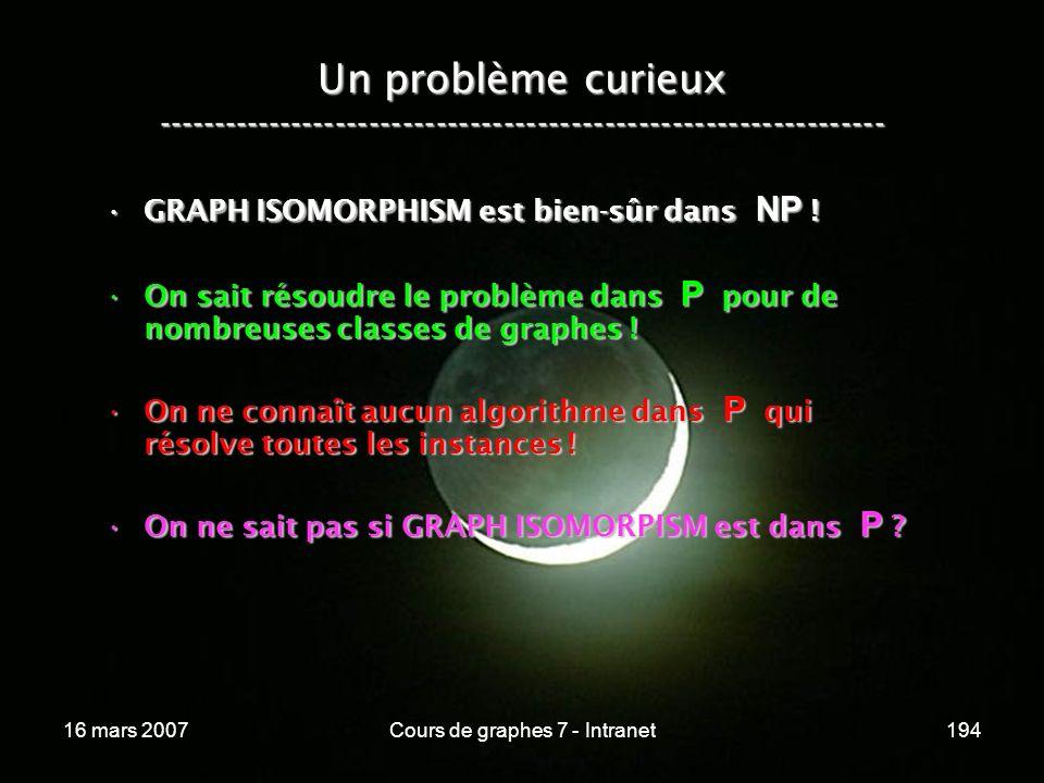 16 mars 2007Cours de graphes 7 - Intranet194 Un problème curieux ----------------------------------------------------------------- GRAPH ISOMORPHISM est bien-sûr dans NP !GRAPH ISOMORPHISM est bien-sûr dans NP .