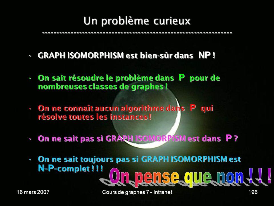 16 mars 2007Cours de graphes 7 - Intranet196 Un problème curieux ----------------------------------------------------------------- GRAPH ISOMORPHISM est bien-sûr dans NP !GRAPH ISOMORPHISM est bien-sûr dans NP .
