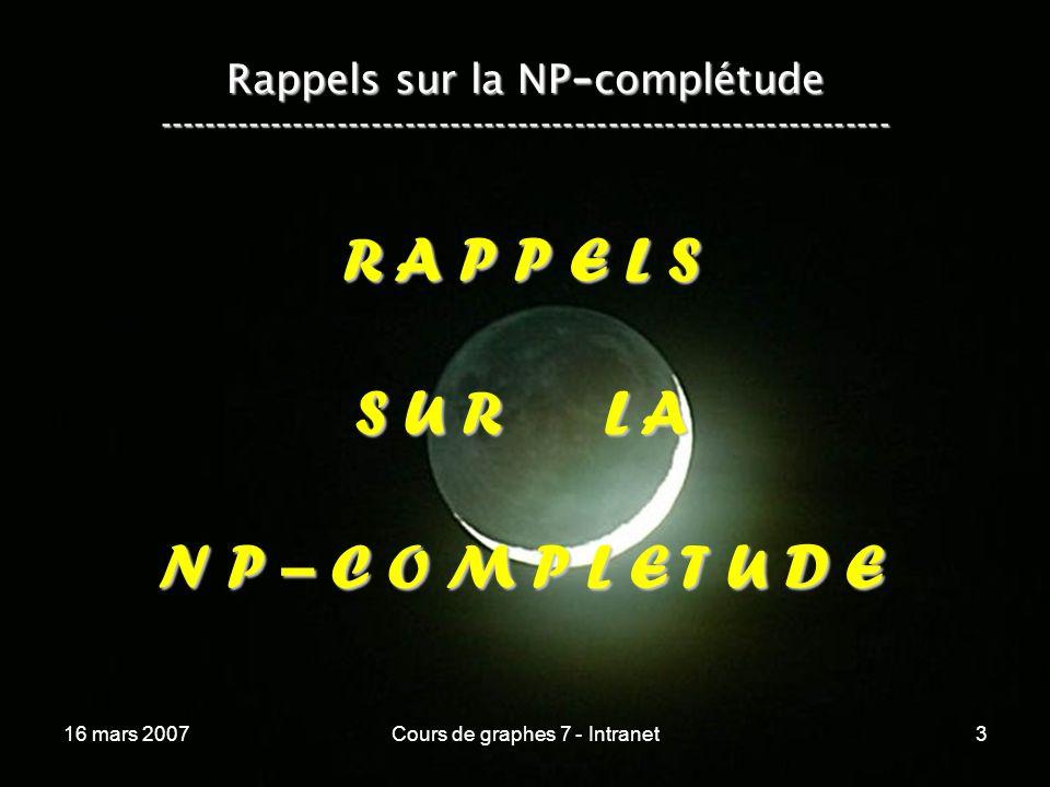 16 mars 2007Cours de graphes 7 - Intranet124 VERTEX COVER se réduit en SUBSET SUM --------------------------------------------------------------------------- Nous avons :Nous avons : –un ensemble S dentiers naturels non nuls, –une constante k.