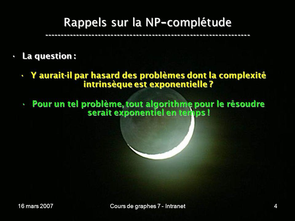 16 mars 2007Cours de graphes 7 - Intranet25 Conséquences :Conséquences : Sil existe un seul problème P N P CSil existe un seul problème P N P C –pour lequel on trouve un algorithme en temps polynômial et déterministe, –alors P = N P .
