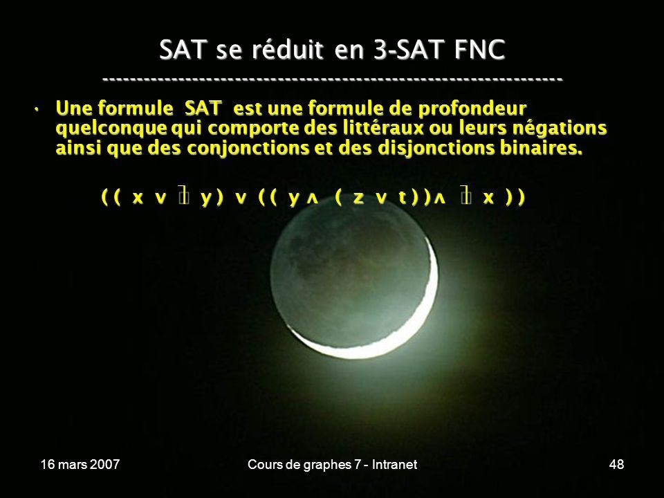 16 mars 2007Cours de graphes 7 - Intranet48 SAT se réduit en 3 - SAT FNC ----------------------------------------------------------------- Une formule SAT est une formule de profondeur quelconque qui comporte des littéraux ou leurs négations ainsi que des conjonctions et des disjonctions binaires.Une formule SAT est une formule de profondeur quelconque qui comporte des littéraux ou leurs négations ainsi que des conjonctions et des disjonctions binaires.