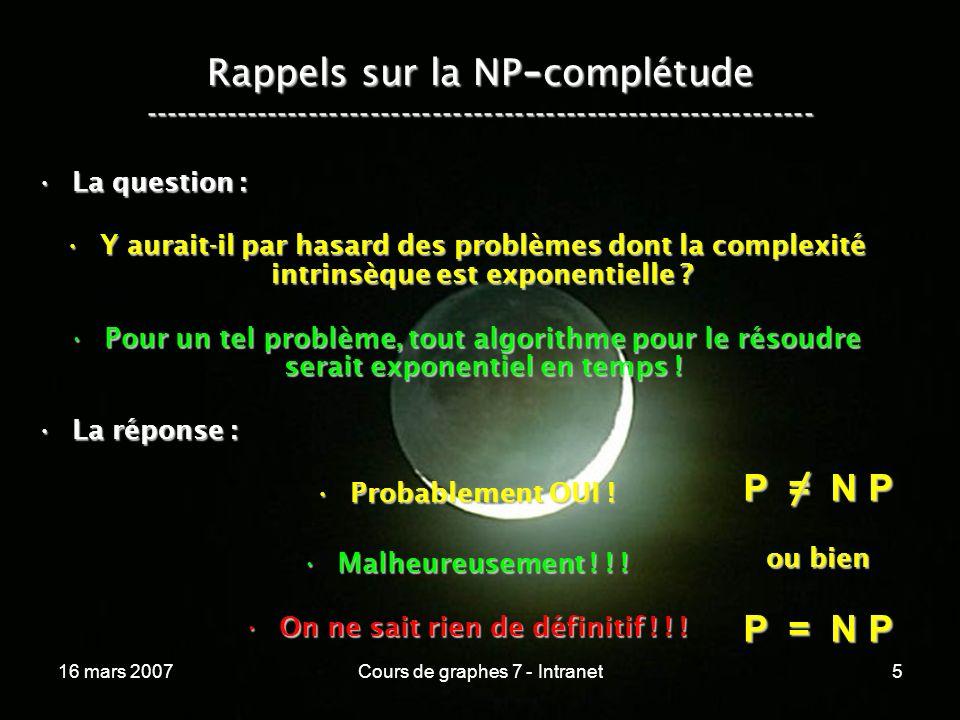 16 mars 2007Cours de graphes 7 - Intranet5 Rappels sur la NP - complétude ----------------------------------------------------------------- La question :La question : Y aurait-il par hasard des problèmes dont la complexité intrinsèque est exponentielle ?Y aurait-il par hasard des problèmes dont la complexité intrinsèque est exponentielle .