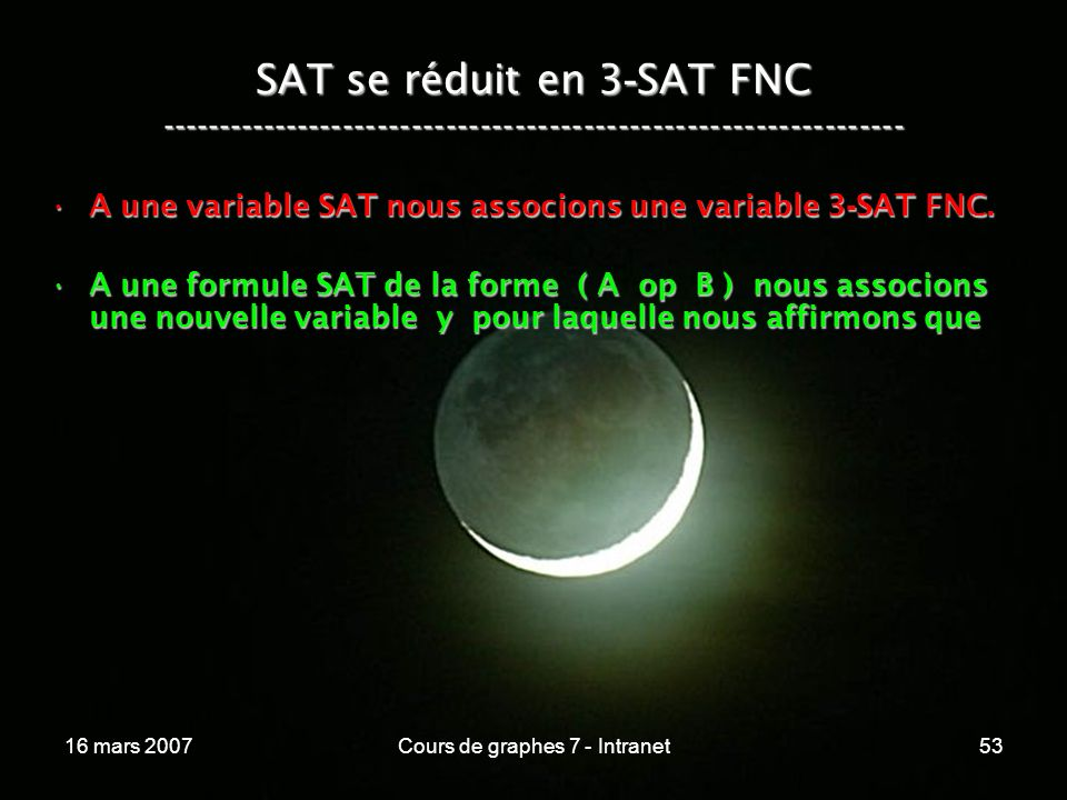 16 mars 2007Cours de graphes 7 - Intranet53 SAT se réduit en 3 - SAT FNC ----------------------------------------------------------------- A une variable SAT nous associons une variable 3 - SAT FNC.A une variable SAT nous associons une variable 3 - SAT FNC.