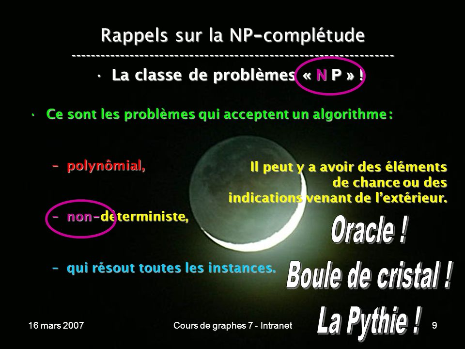 16 mars 2007Cours de graphes 7 - Intranet9 Rappels sur la NP - complétude ----------------------------------------------------------------- La classe de problèmes « N P » !La classe de problèmes « N P » .