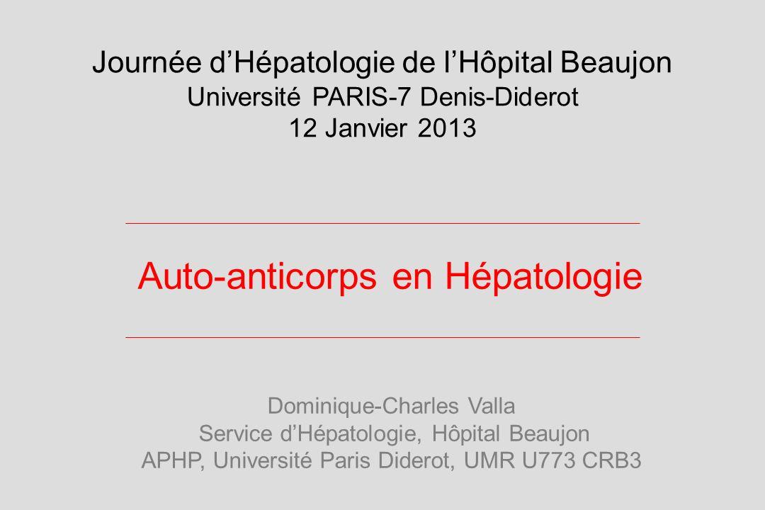 Auto-anticorps en Hépatologie Dominique-Charles Valla Service dHépatologie, Hôpital Beaujon APHP, Université Paris Diderot, UMR U773 CRB3 Journée dHép